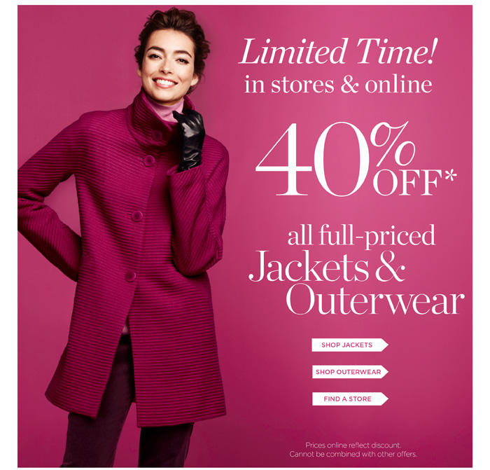 Limited time! In stores and online. 40% off all full-priced Jackets and Outerwear. Prices online reflect discount. Cannot be combined with other offers.