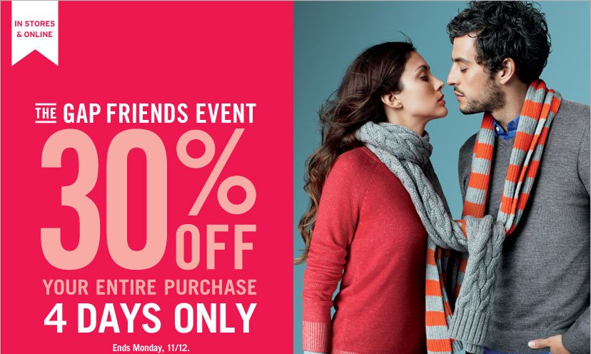 IN STORES & ONLINE - THE GAP FRIENDS EVENT. 30% OFF YOUR ENTIRE PURCHASE. 4 DAYS ONLY