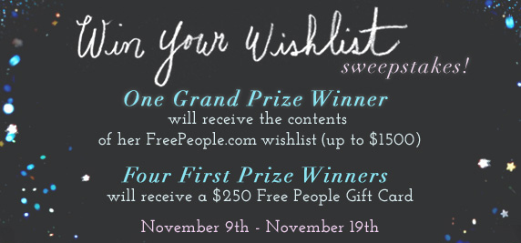 The Win Your Wishlist Sweepstakes! One Grand Prize Winner will receive the contents of their FreePeople.com wishlist (up to $500)! Four First Prize Winners will receive a $250 Free People Gift Card! November 9th to November 19th! Click here to enter...FP Exclusives! Brand new styles you can't find anywhere else! Shop exclusives...