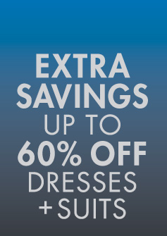 EXTRA SAVINGS UP TO 60% OFF DRESSES + SUITS