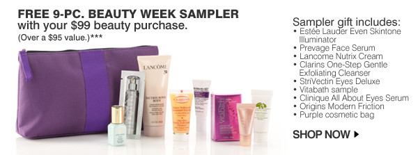 FREE 9-pc. Beauty Week sampler with your $99 beauty purchase. (Over a $95 value.)*** Sampler gift includes: * Estée Lauder Even Skintone Illuminator * Prevage Face Serum * Lancome Nutrix Cream * Clarins One-Step Gentle     Exfoliating Cleanser * StriVectin Eyes Deluxe * Vitabath sample * Clinique All About Eyes Serum * Origins Modern Friction * Purple cosmetic bag. SHOP NOW.