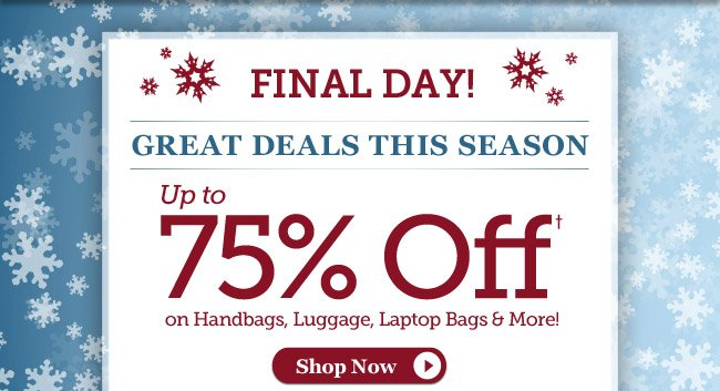 Final Day! | Great Deals This Season | Up to 75%† on Handbags, Luggage, Laptop Bags & More! | Hurry, 3 Days Only! | Offer ends 11/10 at 11pm PST | Shop Now