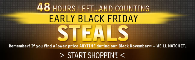 48 HOURS LEFT…AND COUNTING  EARLY BLACK FRIDAY STEALS   Remember! If you find a lower price ANYTIME during our Black November® — WE'LL MATCH IT.