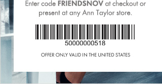 Enter code FRIENDSNOV at checkout or present at any Ann Taylor store.   Offer only valid in the United States