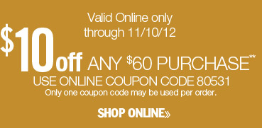 $10 off any $60 purchase. Valid online only through 11/10/12. Use online coupon code 85031. Only one coupon code may be used per order. Shop online.