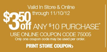 $3.50 off any $10 purchase. Valid in-store or online through 11/10/12. Use online coupon code 75005. Only one coupon code may be used per order. Print store coupon.