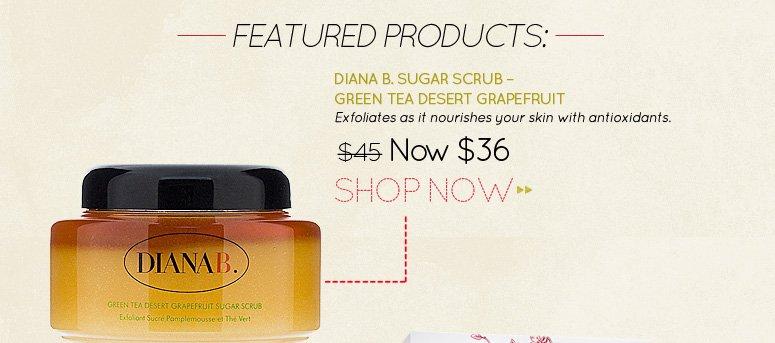 Diana B. Sugar Scrub – Green Tea Desert Grapefruit Exfoliates as it nourishes your skin with antioxidants. WAS $45 NOW $36 Shop Now>>
