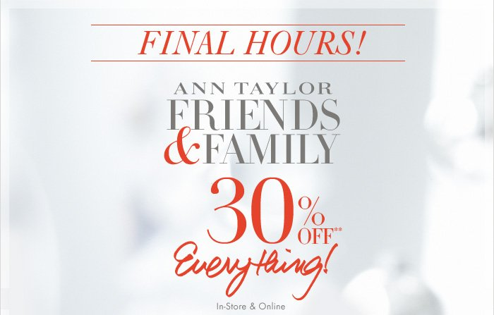 FINAL HOURS!  Ann Taylor  FRIENDS & FAMILY  30% OFF**  Everything!  In–Store & Online