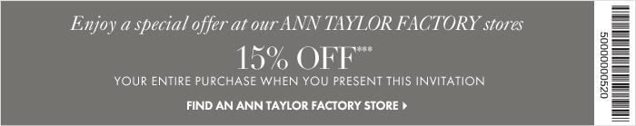 Enter code FRIENDSNOV at checkout or present at any Ann Taylor store.   Offer only valid in the United States  Enjoy a special offer at our ANN TAYLOR FACTORY STORES  15% OFF*** Your entire purchase when you present this invitation  Find An Ann Taylor Factory Store