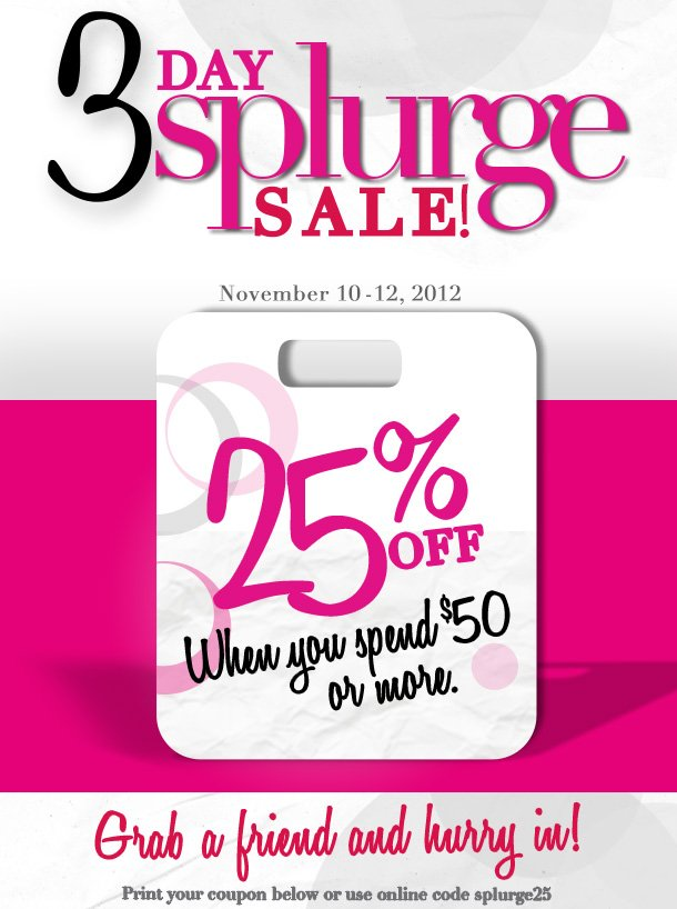 3 Day Splurge Sale!  November 10 - 12, 2012.  25% Off when you spend $50 or more.  Grab a friend and hurry in!  Print your coupon below or use online code splurge25