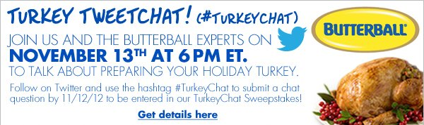 TURKEY TWEETCHAT! (#TURKEYCHAT) Join Us and the Butterball Experts on November 13th at 6 PM ET. to talk about preparing your holiday turkey. Follow on Twitter and use the hashtag #TurkeyChat to submit a chat question by 11/12/12 to be entered in our TurkeyChat Sweepstakes! Get details here