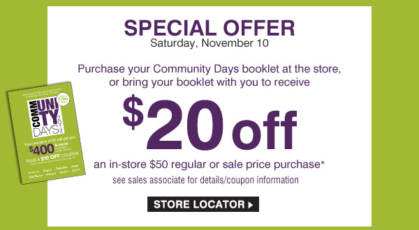 SPECIAL OFFER Saturday, November 10. Purchase your Community Days booklet at the store, or bring your booklet with you to receive $20 off an in-store $50 regular or sale price purchase* see sales associate for details/coupon information. STORE LOCATOR.