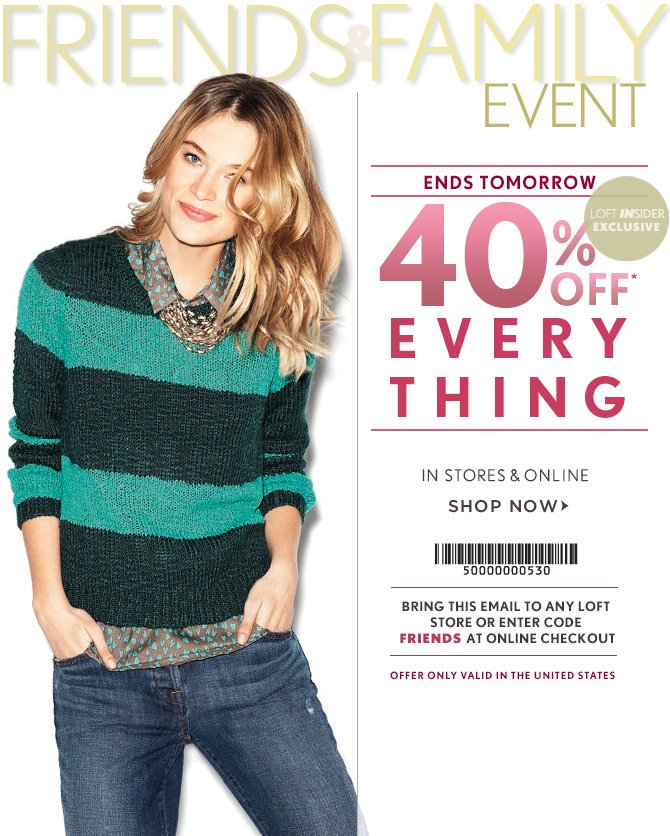 FRIENDS & FAMILY EVENT ENDS TOMORROW LOFT INSIDER EXCLUSIVE  40% OFF EVERYTHING* IN STORES & ONLINE  SHOP NOW  BRING THIS EAMIL TO ANY LOFT STORE OR ENTER CODE FRIENDS AT ONLINE CHECKOUT          OFFER ONLY VALID IN THE UNITED STATES