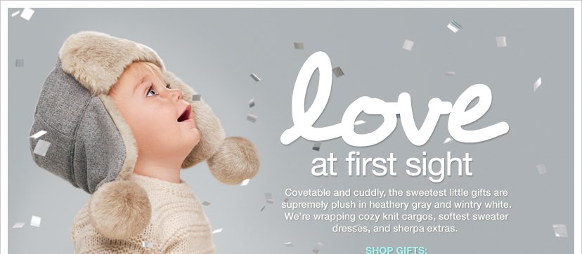 LOVE AT FIRST SIGHT - Covetable and cuddly, the sweetest little gifts are supremely plush in heathery gray and wintry white. We're wrapping cozy knit cargos, softest sweater dresses, and sherpa extras. SHOP GIFTS: