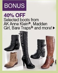 BONUS 40% OFF Selected boots from AK Anne Klein®, Madden Girl, Bare Traps&reg and more!