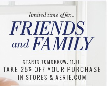 limited time offer... Friends And Family | Starts Tomorrow, 11.11. | Take 25% Off Your Purchase In Stores & Aerie.com
