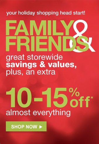 FAMILY AND FRIENDS | great storewide | savings and value, | plus, an extra | 10-15% off* | almost everything | shop now