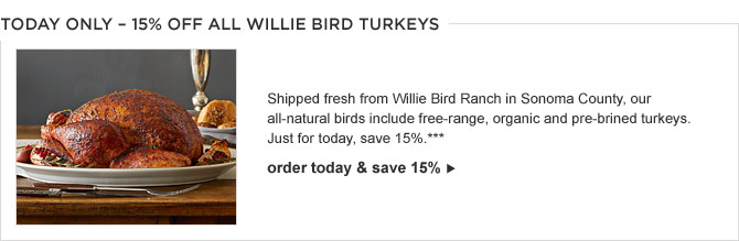 TODAY ONLY – 15% OFF ALL WILLIE BIRD TURKEYS -- Shipped fresh from Willie Bird Ranch in Sonoma County, our all-natural birds include free-range, organic and pre-brined turkeys. Just for today, save 15%.***  -- ORDER TODAY & SAVE 15%