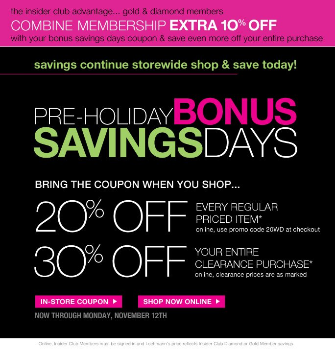always free shipping  on all orders over $1OO*  the insider club advantage... gold & diamond members combine membership extra 1O% off with your bonus savings days coupon & save even more off your entire purchase  Savings continue storewide shop & save today!  pre-holiday bonus Savings days  Bring the coupon when you shop…  20% off  every regular priced item* online, use promo code 20WD at checkout  30% off your entire clearance purchase* online, clearance prices are as marked  In-store coupon Shop now online  Now through monday, nov. 12th