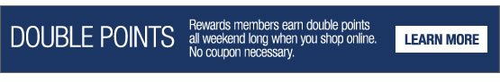 Double Points. Rewards members earn double points all weekend long when you shop online. No coupon necessary. Learn More.