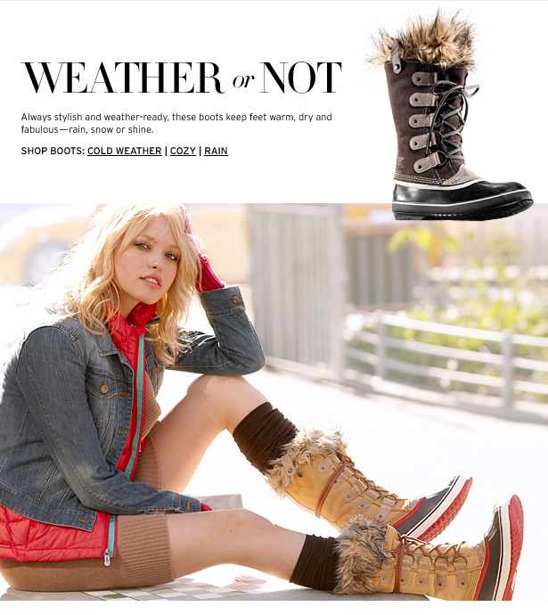 WEATHER or NOT – Always stylish and weather–ready, these boots keep feet warm, dry and fabulous—rain, snow, or shine.