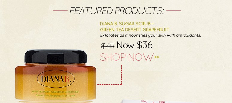 Diana B. Sugar Scrub – Green Tea Desert Grapefruit Exfoliates as it nourishes your skin with antioxidants. WAS $45 NOW $36 Shop Now>>