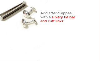 ADD AFTER-5 APPEAL WITH A SILVERY TIE BAR AND CUFF LINKS.