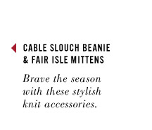 CABLE SLOUCH BEANIE & FAIR ISLE MITTENS. Brave the seasonwith these stylish knit accessories.