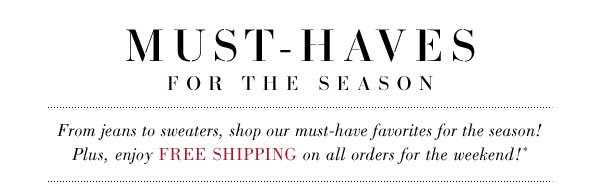 MUST-HAVES FOR THE SEASON. From jeans to sweaters, shop our must-have favorites for the season! Plus, enjoy FREE SHIPPING on all orders for the weekend!*