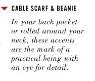 CABLE SCARF & BEANIE. In your back pocket or rolled around your neck, these accents are the mark of a practical being with an eye for detail.