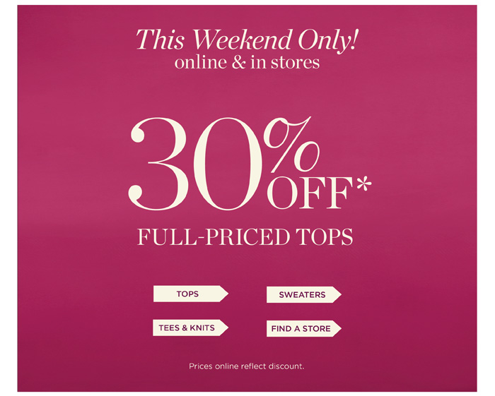 This weekend only! In stores and online. 30% off full-priced tops, sweaters and tees and knits. Cannot be combined with other offers.