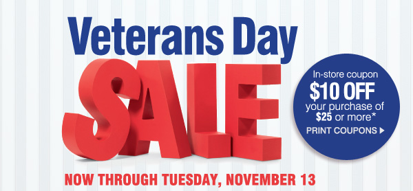 Veterans Day SALE NOW THROUGH TUESDAY, NOVEMBER 13. In-store coupon $10 OFF your purchase of $25 or more*. PRINT COUPONS.