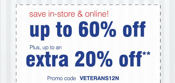 save in-store & online! up to 60% off Plus, up to an extra 20% off**. Promo code VETERANS12N