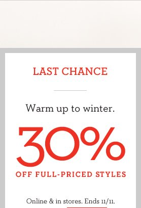 LAST CHANCE   WARM UP TO WINTER   30% OFF FULL-PRICED STYLES   ONLINE & IN STORES. ENDS 11/11.