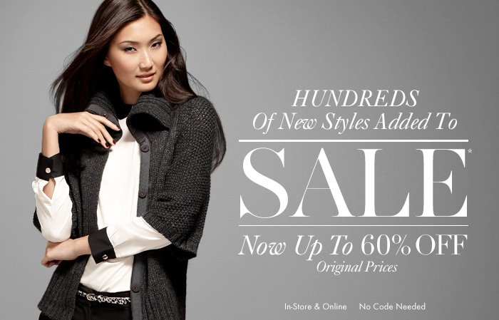 HUNDREDS Of New Styles Added To  SALE*  Now Up To 60% Off Original Prices  In–Store & Online No Code Needed