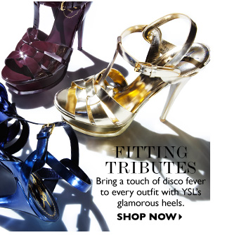 FITTING  TRIBUTES...Bring a touch of disco fever to every outfit with YSL's glamorous heels. SHOP NOW