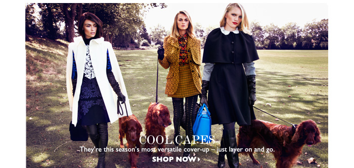 COOL CAPES...They're this season's most versatile cover-up – just layer on and go. SHOP NOW