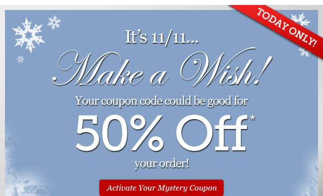 It's 11/11... Make a Wish! You coupon could be good for 50% Off. Activate Your Mystery Coupon