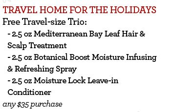 TRAVEL HOME FOR THE HOLIDAYS - Free Travel-size Trio: - 2.5 oz Mediterranean Bay Leaf Hair & Scalp Treatment - 2.5 oz Botanical Boost Moisture Infusing & Refreshing Spray - 2.5 oz Moisture Lock Leave-in Conditioner any $35 purchase