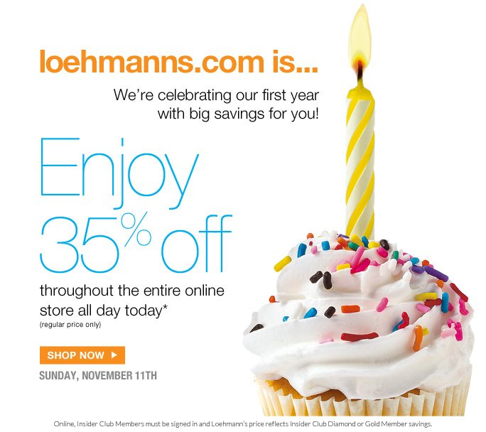 @loehmanns.com  Loehmanns.com in… 1 We're celebrating our first year with big savings for you!  Enjoy 35% off throughout the entire online store all day today* (regular price only)  Shop now  sunday, november 11th  Online, Insider Club Members must be signed in and Loehmann's price reflects Insider Club Diamond or Gold Member savings.