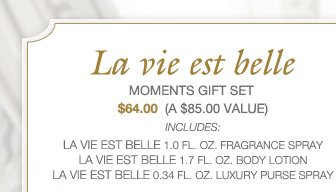 LA VIE EST BELLE | MOMENTS GIFT SET | $64.00  (A $85.00 Value) | INCLUDES: La vie est belle 1.0 FL. OZ. FRAGRANCE SPRAY, La vie est belle 1.7FL. OZ. BODY LOTION, La vie est belle 0.34 FL. OZ. LUXURY PURSE SPRAY