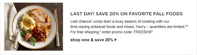 LAST DAY! SAVE 20% ON FAVORITE FALL FOODS -- Last chance! Jump-start a busy season of cooking with our time-saving artisanal foods and mixes. Hurry – quantities are limited.** For free shipping,* enter promo code: FREESHIP -- SHOP NOW & SAVE 20%