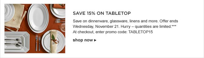 SAVE 15% ON TABLETOP -- Save on dinnerware, glassware, linens and more. Offer ends Wednesday, November 21. Hurry – quantities are limited.*** -- At checkout, enter promo code: TABLETOP15 -- SHOP NOW