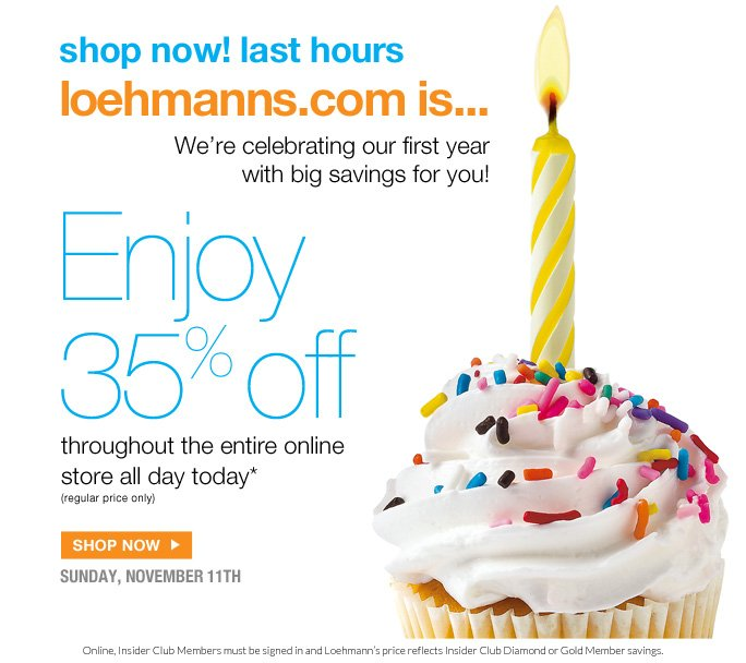 always free shipping  on all orders over $1OO*  @loehmanns.com  Shop now! Last hours Loehmanns.com in… 1 We're celebrating our first year with big savings for you!  Enjoy 35% off throughout the entire online store all day today* (regular price only)  Shop now  sunday, november 11th  Online, Insider Club Members must be signed in and Loehmann's price reflects Insider Club Diamond or Gold Member savings.