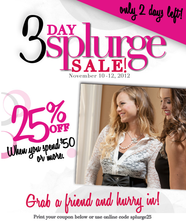 Only 2 Days Left! 3 Day Splurge Sale!  November 10 - 12, 2012.  25% Off when you spend $50 or more.  Grab a friend and hurry in!  Print your coupon below or use online code splurge25