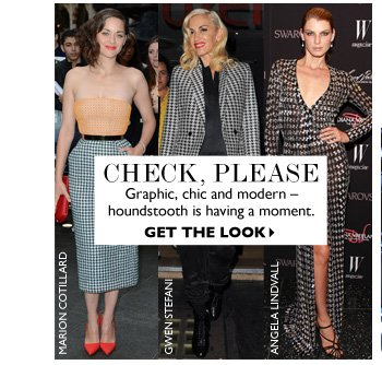 CHECK, PLEASE...Graphic, chic and modern – houndstooth is having a moment. GET THE LOOK