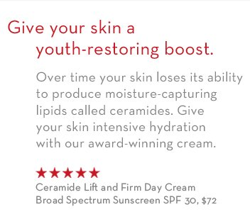 Give your skin a youth-restoring boost. Over time your skin loses its ability to produce moisture-capturing lipids called ceramides. Give your skin intensive hydration with our  award-winning cream. Ceramide Lift and Firm Day Cream Broad Spectrum Sunscreen SPF 30, $72.