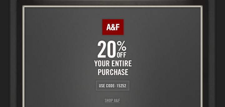 A&F          20% OFF          YOUR ENTIRE PURCHASE          USE CODE: 15252          SHOP A&F