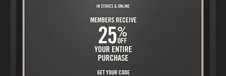 IN STORES & ONLINE*          MEMBERS RECEIVE          25% OFF          YOUR ENTIRE PURCHASE          GET YOUR CODE