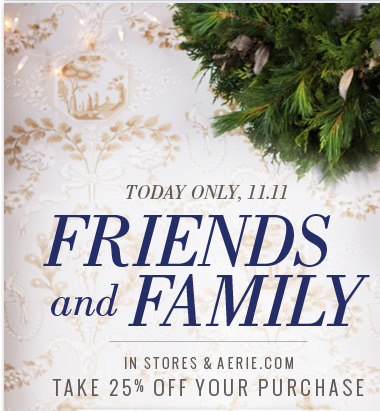 Today Only, 11.11 |  Friends And Family | In Stores & Aerie.com | Take 25% Off Your Purchase
